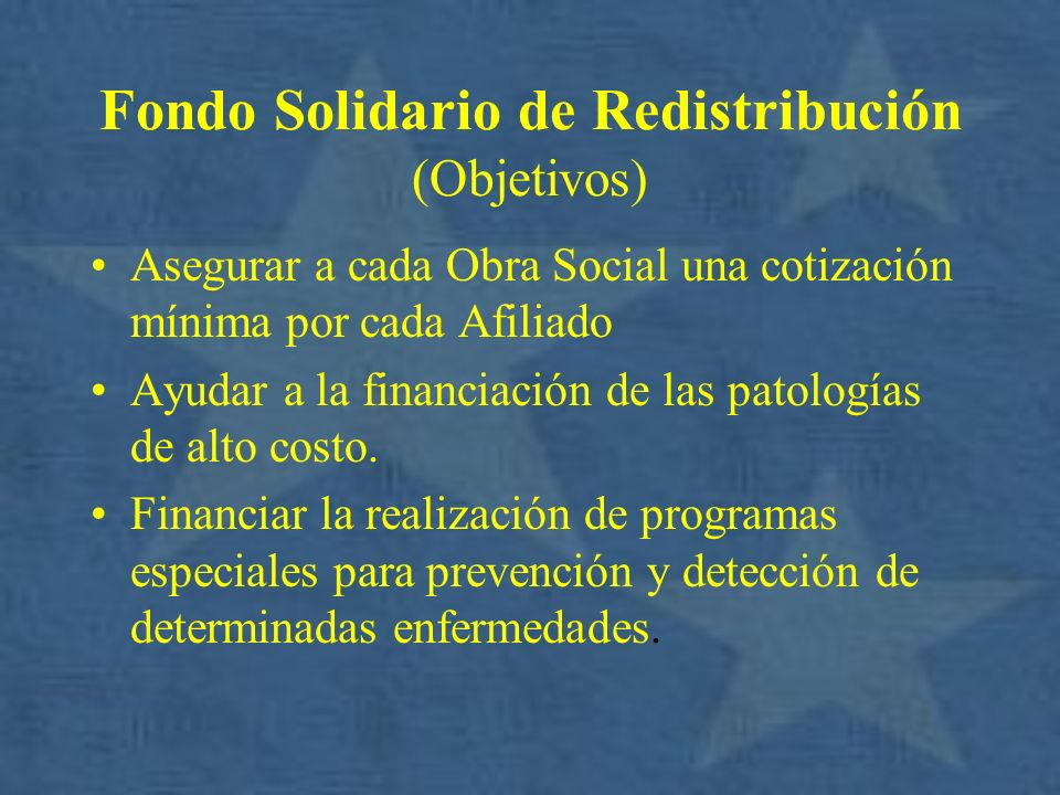 Fondo Solidario de Redistribución (Objetivos) Asegurar a cada Obra Social una cotización mínima por cada Afiliado Ayudar a la financiación de las pato
