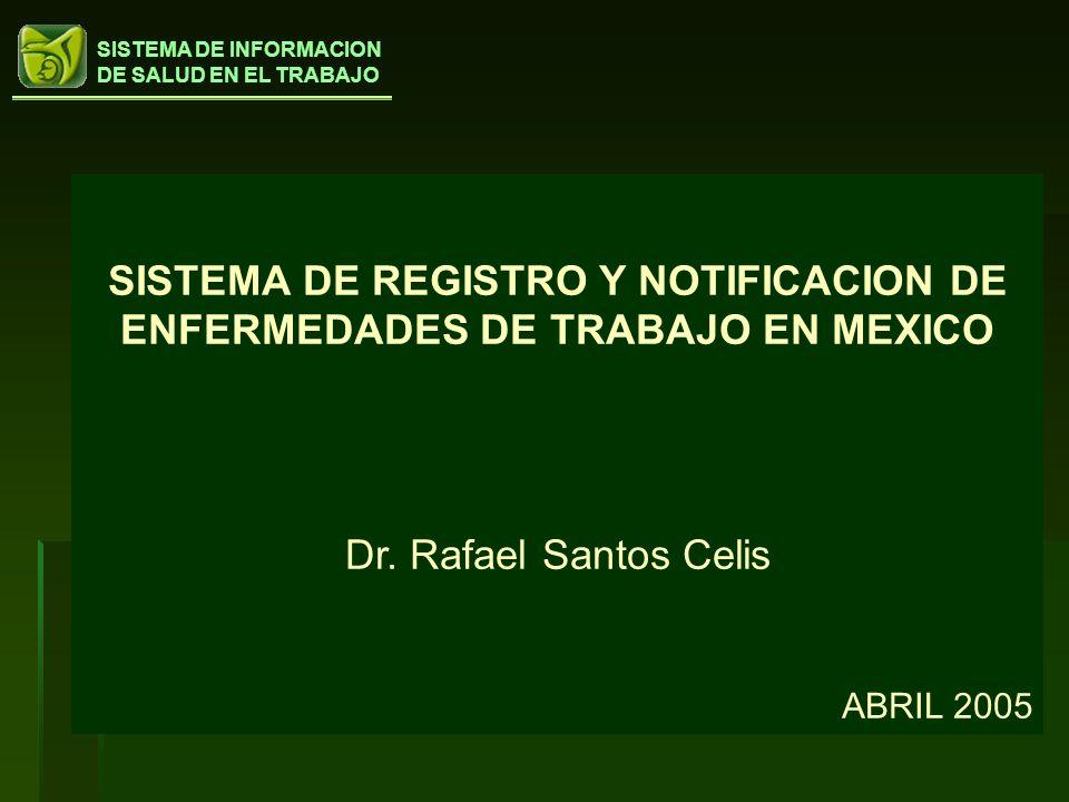 SISTEMA DE INFORMACION DE SALUD EN EL TRABAJO SISTEMA DE REGISTRO Y NOTIFICACION DE ENFERMEDADES DE TRABAJO EN MEXICO Dr. Rafael Santos Celis ABRIL 20