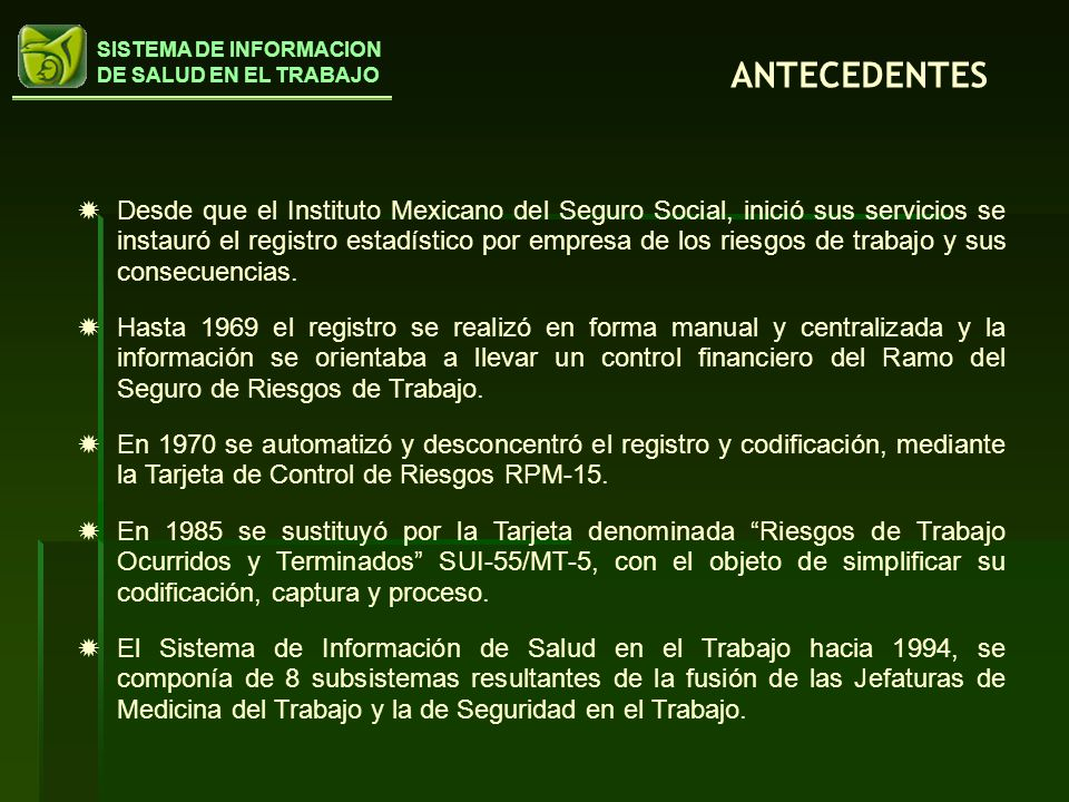 SISTEMA DE INFORMACION DE SALUD EN EL TRABAJO Desde que el Instituto Mexicano del Seguro Social, inició sus servicios se instauró el registro estadíst