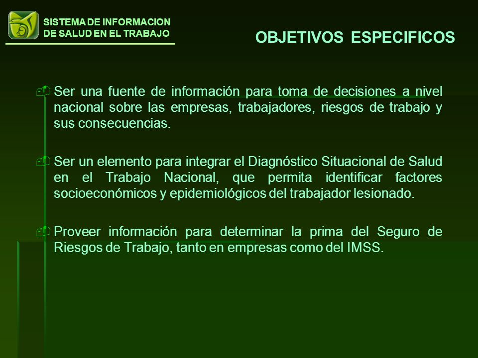 SISTEMA DE INFORMACION DE SALUD EN EL TRABAJO Ser una fuente de información para toma de decisiones a nivel nacional sobre las empresas, trabajadores,