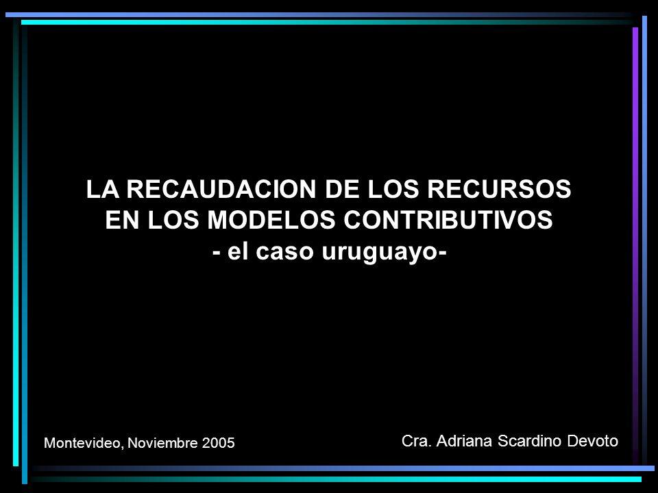 LA RECAUDACION DE LOS RECURSOS EN LOS MODELOS CONTRIBUTIVOS - el caso uruguayo- Cra. Adriana Scardino Devoto Montevideo, Noviembre 2005