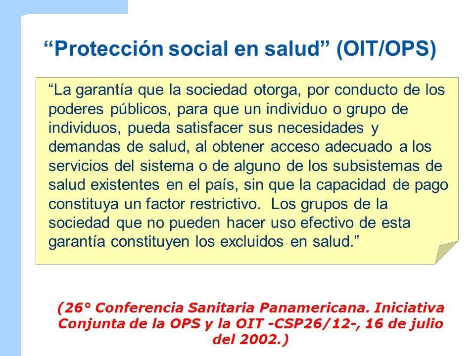 Protección social en salud (OIT/OPS) La garantía que la sociedad otorga, por conducto de los poderes públicos, para que un individuo o grupo de indivi
