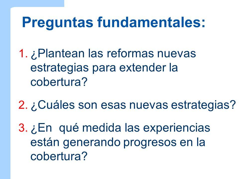Preguntas fundamentales: 1. ¿Plantean las reformas nuevas estrategias para extender la cobertura? 2. ¿Cuáles son esas nuevas estrategias? 3. ¿En qué m