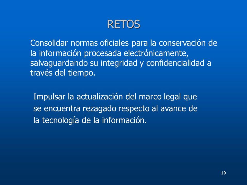 19 RETOS Consolidar normas oficiales para la conservación de la información procesada electrónicamente, salvaguardando su integridad y confidencialida