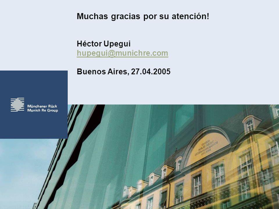 Muchas gracias por su atención! Héctor Upegui hupegui@munichre.com Buenos Aires, 27.04.2005