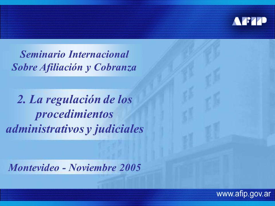 2. La regulación de los procedimientos administrativos y judiciales Montevideo - Noviembre 2005 Seminario Internacional Sobre Afiliación y Cobranza