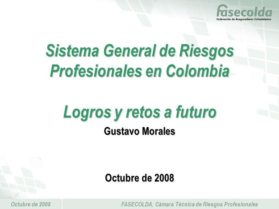 Octubre de 2008FASECOLDA, Cámara Técnica de Riesgos Profesionales Sistema General de Riesgos Profesionales en Colombia Logros y retos a futuro Gustavo Morales Octubre de 2008