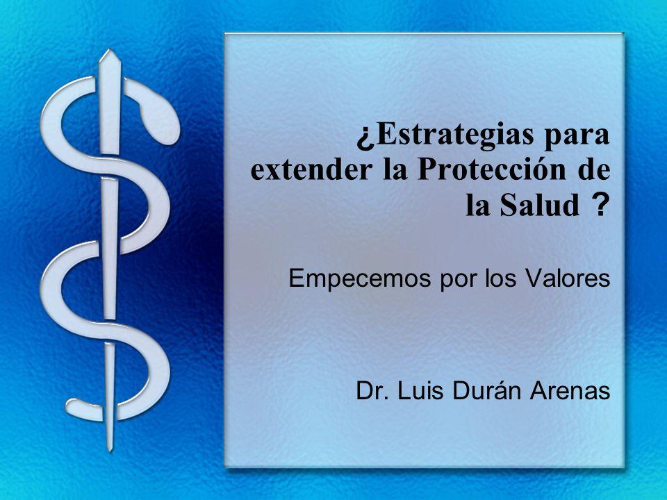 ¿ Estrategias para extender la Protección de la Salud ? Empecemos por los Valores Dr. Luis Durán Arenas