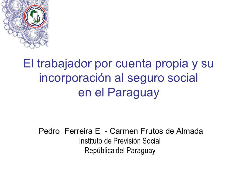 El trabajador por cuenta propia y su incorporación al seguro social en el Paraguay Pedro Ferreira E - Carmen Frutos de Almada Instituto de Previsión S