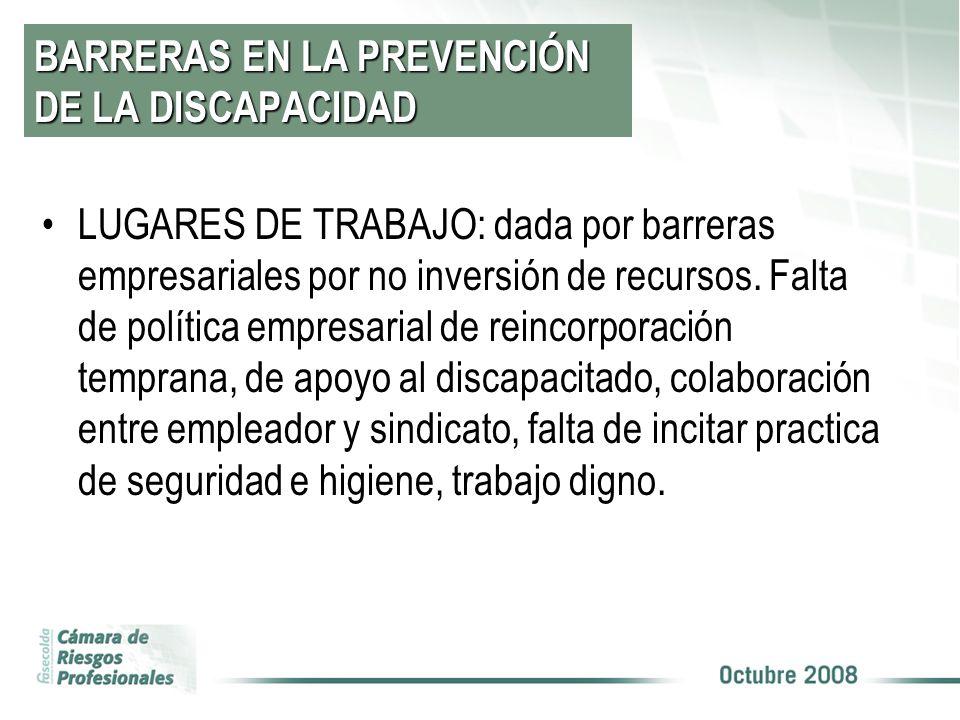 BARRERAS EN LA PREVENCIÓN DE LA DISCAPACIDAD LUGARES DE TRABAJO: dada por barreras empresariales por no inversión de recursos. Falta de política empre