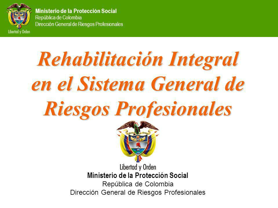 Ministerio de la Protección Social República de Colombia Dirección General de Riesgos Profesionales Rehabilitación Integral en el Sistema General de Riesgos Profesionales Ministerio de la Protección Social República de Colombia Dirección General de Riesgos Profesionales
