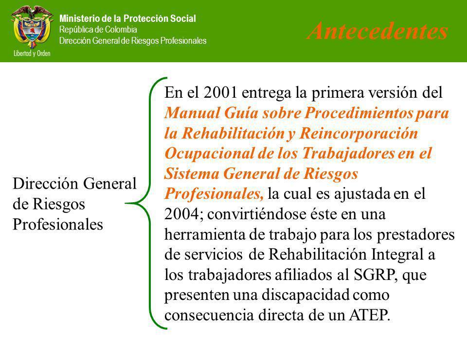 Ministerio de la Protección Social República de Colombia Dirección General de Riesgos Profesionales En el 2001 entrega la primera versión del Manual Guía sobre Procedimientos para la Rehabilitación y Reincorporación Ocupacional de los Trabajadores en el Sistema General de Riesgos Profesionales, la cual es ajustada en el 2004; convirtiéndose éste en una herramienta de trabajo para los prestadores de servicios de Rehabilitación Integral a los trabajadores afiliados al SGRP, que presenten una discapacidad como consecuencia directa de un ATEP.