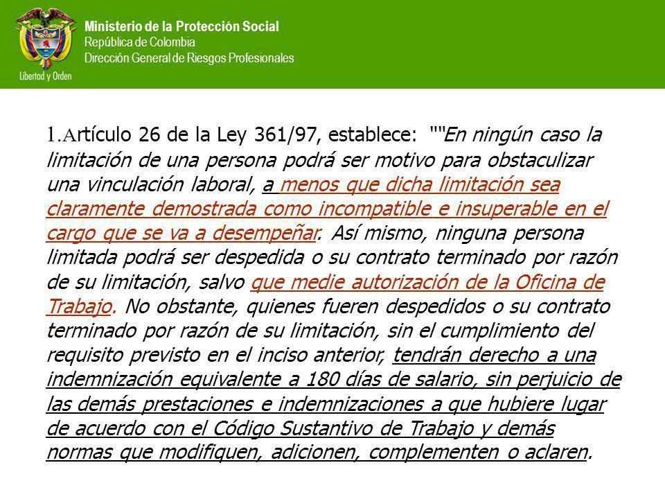 Ministerio de la Protección Social República de Colombia Dirección General de Riesgos Profesionales 1. A rtículo 26 de la Ley 361/97, establece: En ni