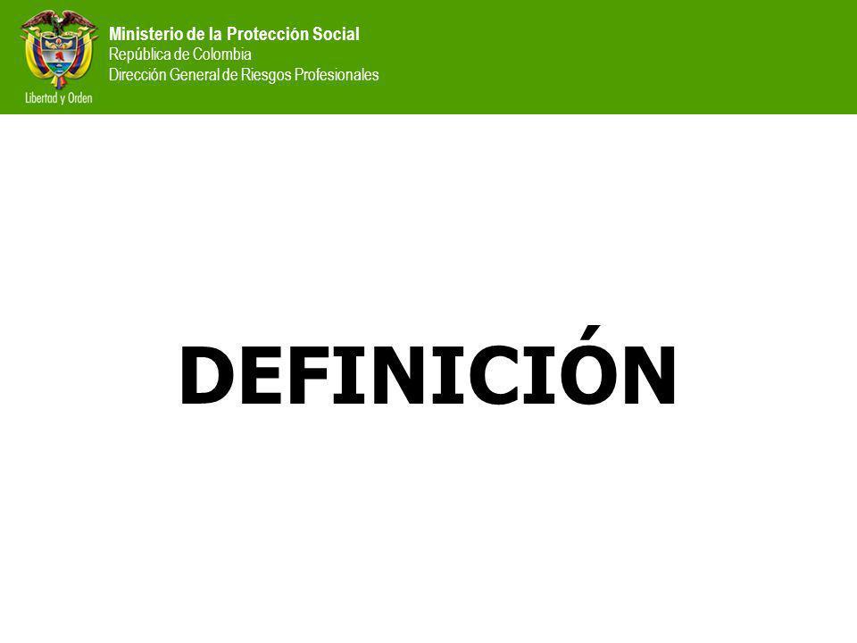 Ministerio de la Protección Social República de Colombia Dirección General de Riesgos Profesionales DEFINICIÓN