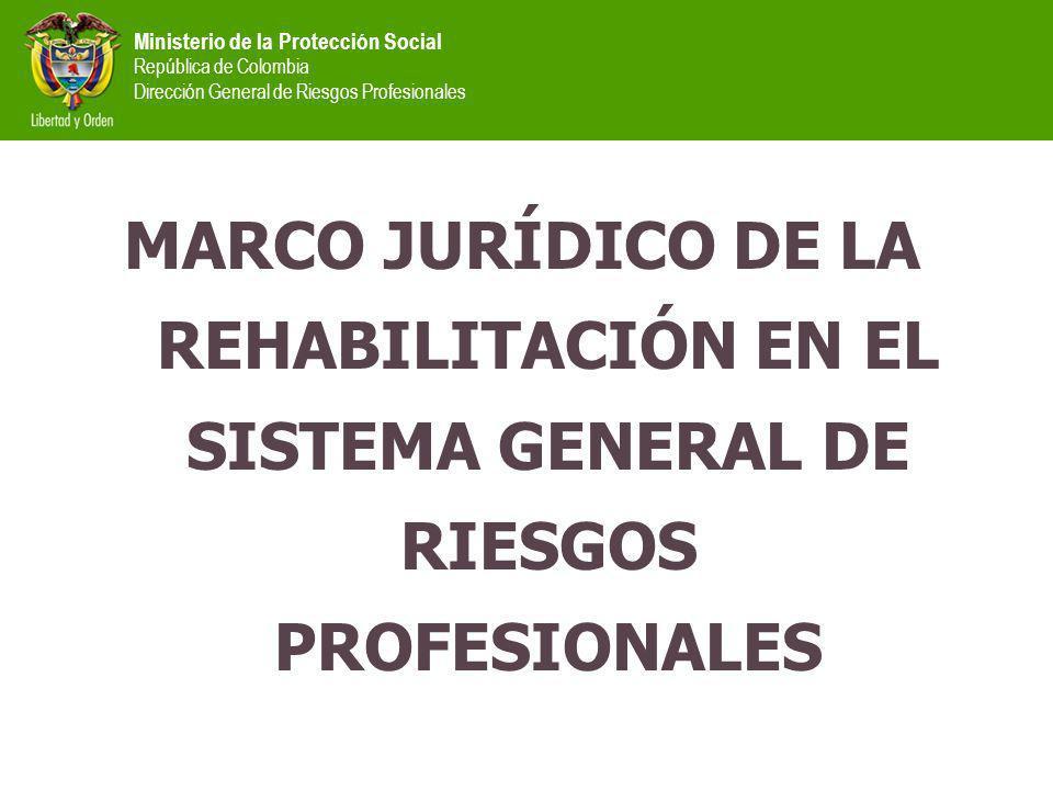 Ministerio de la Protección Social República de Colombia Dirección General de Riesgos Profesionales MARCO JURÍDICO DE LA REHABILITACIÓN EN EL SISTEMA GENERAL DE RIESGOS PROFESIONALES