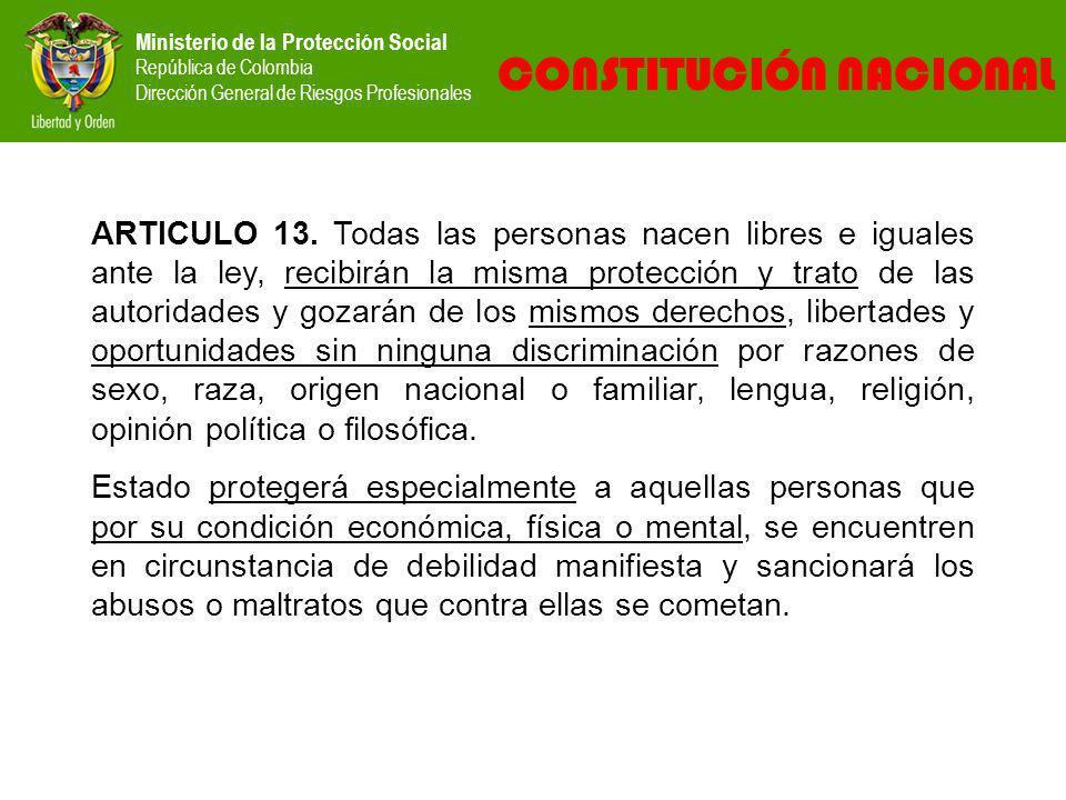 Ministerio de la Protección Social República de Colombia Dirección General de Riesgos Profesionales CONSTITUCIÓN NACIONAL ARTICULO 13. Todas las perso