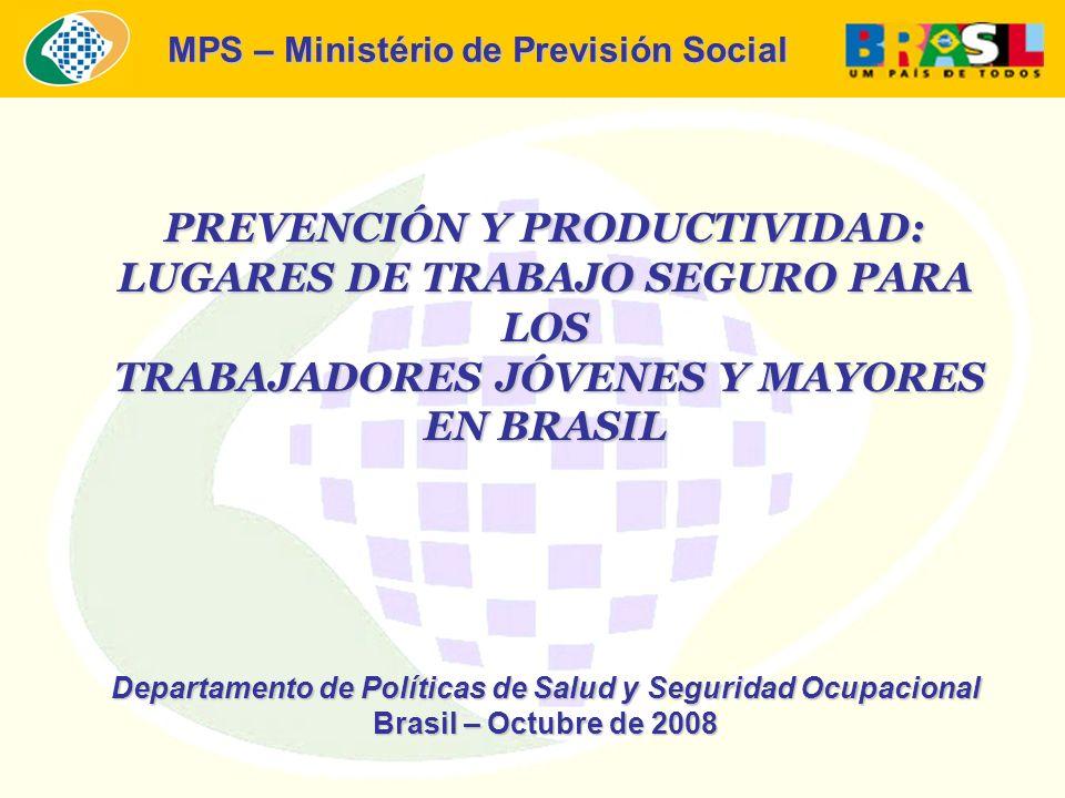 MPS – Ministério de Previsión Social PREVENCIÓN Y PRODUCTIVIDAD: LUGARES DE TRABAJO SEGURO PARA LOS TRABAJADORES JÓVENES Y MAYORES TRABAJADORES JÓVENES Y MAYORES EN BRASIL Departamento de Políticas de Salud y Seguridad Ocupacional Brasil – Octubre de 2008