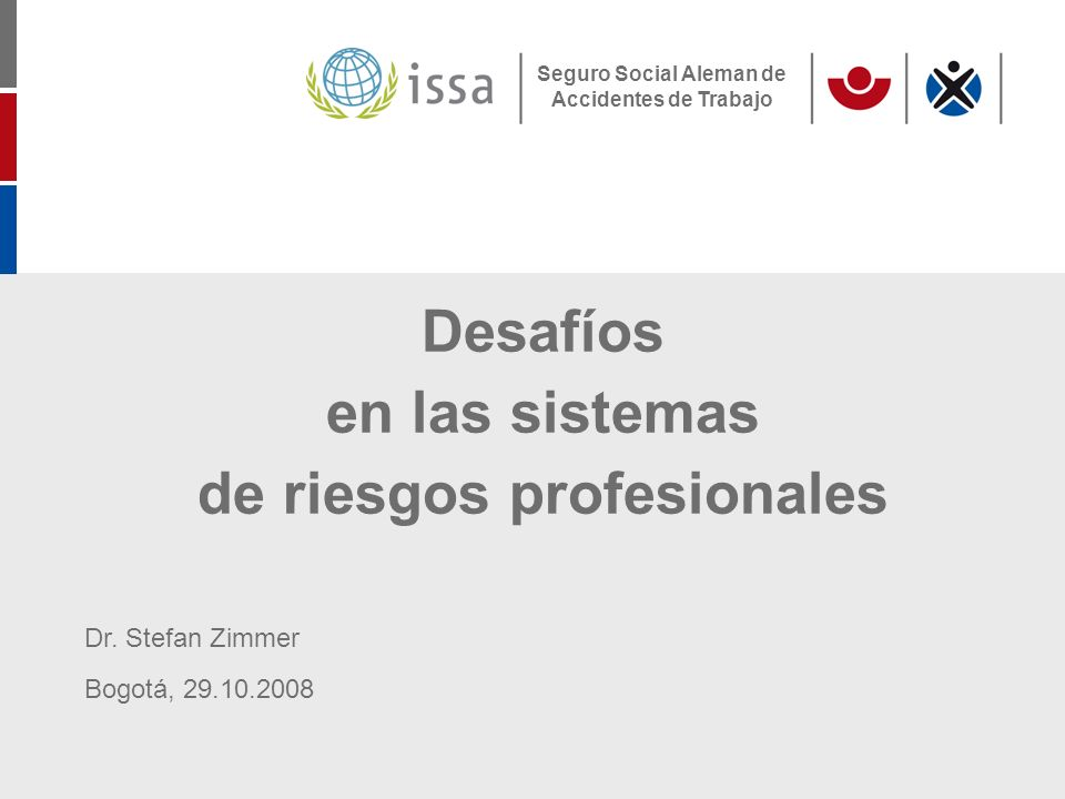 Seguro Social Aleman de Accidentes de Trabajo Desafíos en las sistemas de riesgos profesionales Dr. Stefan Zimmer Bogotá, 29.10.2008