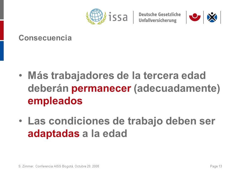 S. Zimmer, Conferencia AISS Bogotá, Octubre 29, 2008Page 13 Consecuencia Más trabajadores de la tercera edad deberán permanecer (adecuadamente) emplea