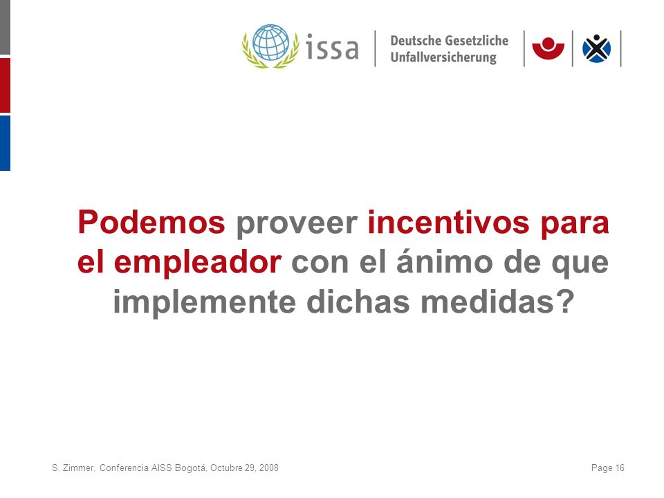 S. Zimmer, Conferencia AISS Bogotá, Octubre 29, 2008Page 16 Podemos proveer incentivos para el empleador con el ánimo de que implemente dichas medidas