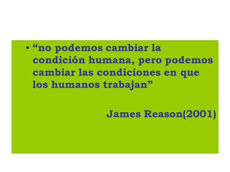 no podemos cambiar la condición humana, pero podemos cambiar las condiciones en que los humanos trabajan James Reason(2001)
