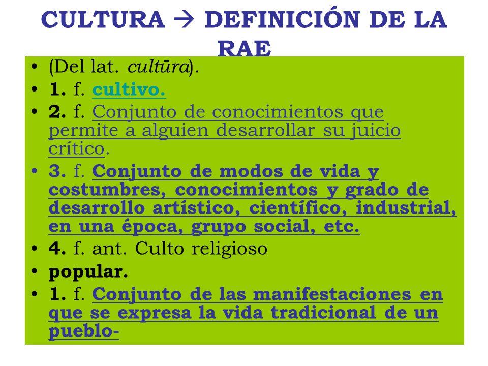 CULTURA DEFINICIÓN DE LA RAE (Del lat. cultūra ). 1. f. cultivo. cultivo. 2. f. Conjunto de conocimientos que permite a alguien desarrollar su juicio
