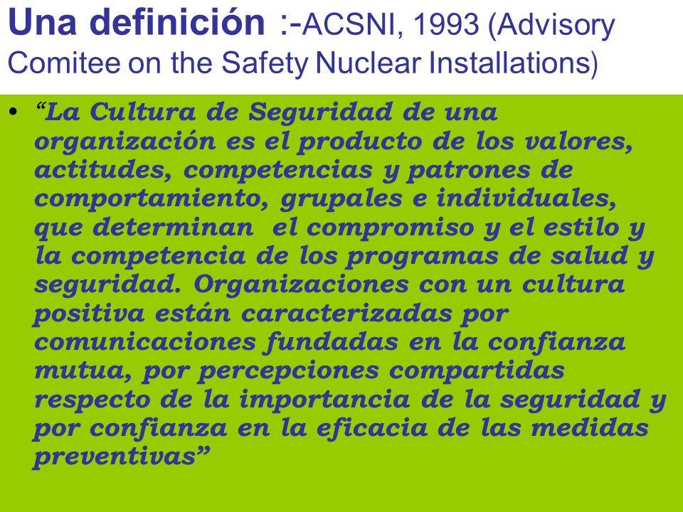 Una definición :- ACSNI, 1993 (Advisory Comitee on the Safety Nuclear Installations ) La Cultura de Seguridad de una organización es el producto de lo