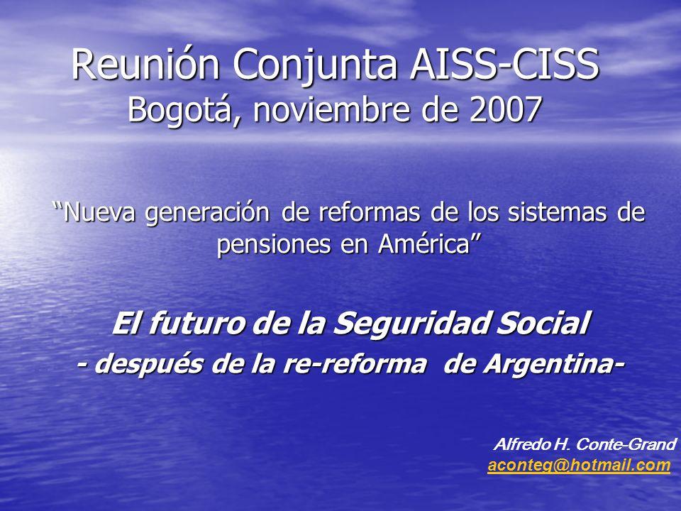 Reunión Conjunta AISS-CISS Bogotá, noviembre de 2007 Nueva generación de reformas de los sistemas de pensiones en América El futuro de la Seguridad Social - después de la re-reforma de Argentina- Alfredo H.