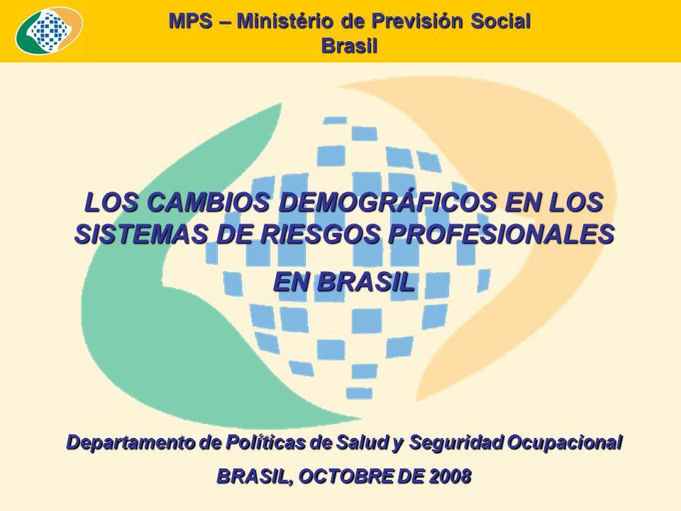 MPS – Ministério de Previsión Social Brasil LOS CAMBIOS DEMOGRÁFICOS EN LOS SISTEMAS DE RIESGOS PROFESIONALES EN BRASIL Departamento de Políticas de Salud y Seguridad Ocupacional BRASIL, OCTOBRE DE 2008