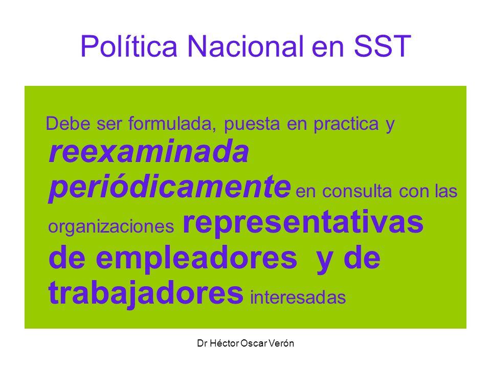 Dr Héctor Oscar Verón Política Nacional en SST Debe ser formulada, puesta en practica y reexaminada periódicamente en consulta con las organizaciones