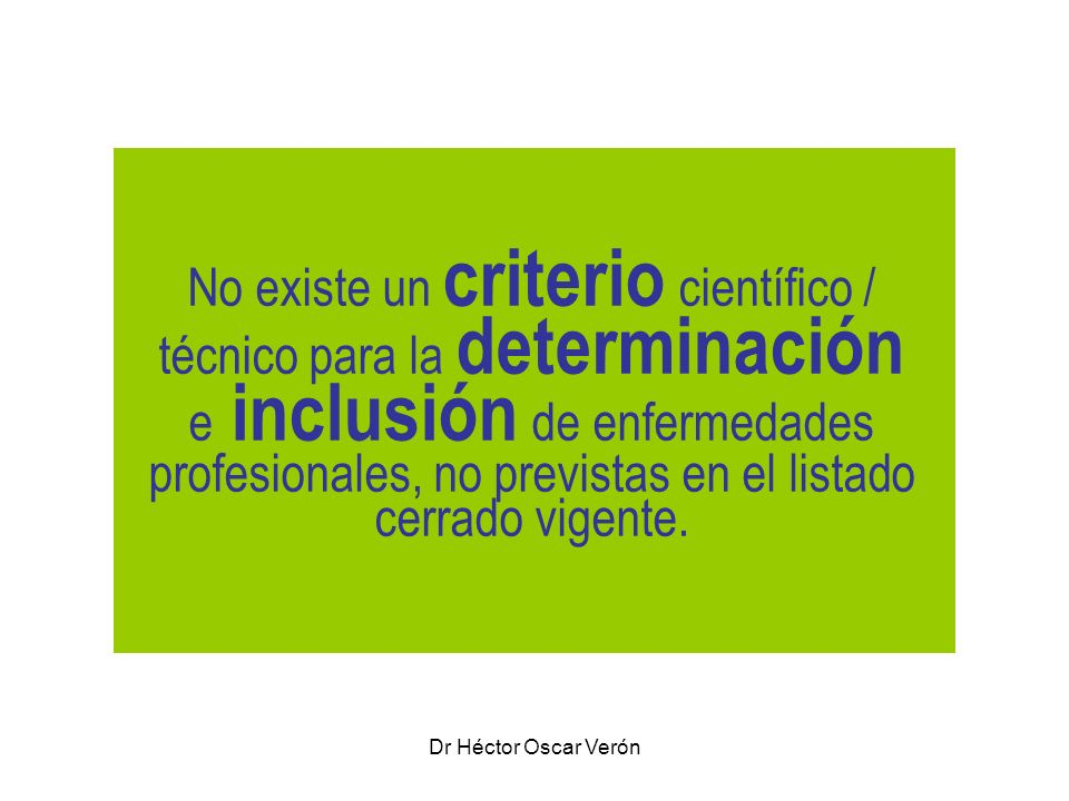 Dr Héctor Oscar Verón No existe un criterio científico / técnico para la determinación e inclusión de enfermedades profesionales, no previstas en el l