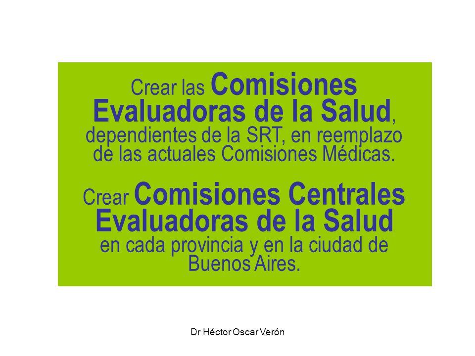 Dr Héctor Oscar Verón Crear las Comisiones Evaluadoras de la Salud, dependientes de la SRT, en reemplazo de las actuales Comisiones Médicas. Crear Com