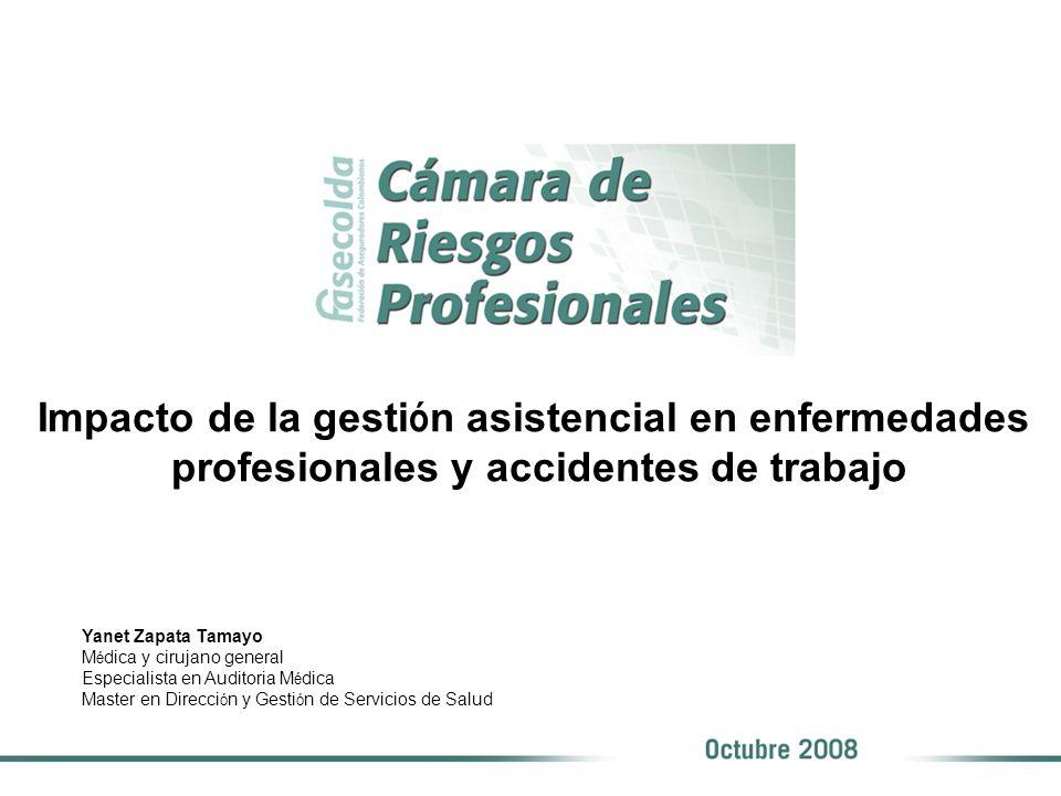 Impacto de la gesti ó n asistencial en enfermedades profesionales y accidentes de trabajo Yanet Zapata Tamayo M é dica y cirujano general Especialista