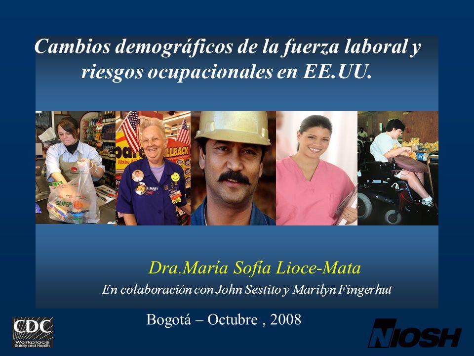 Cambios demográficos de la fuerza laboral y riesgos ocupacionales en EE.UU. Dra.María Sofía Lioce-Mata En colaboración con John Sestito y Marilyn Fing