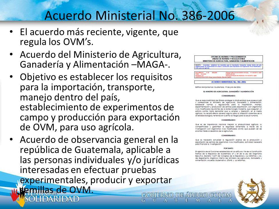 Acuerdo Ministerial No. 386-2006 El acuerdo más reciente, vigente, que regula los OVMs. Acuerdo del Ministerio de Agricultura, Ganadería y Alimentació