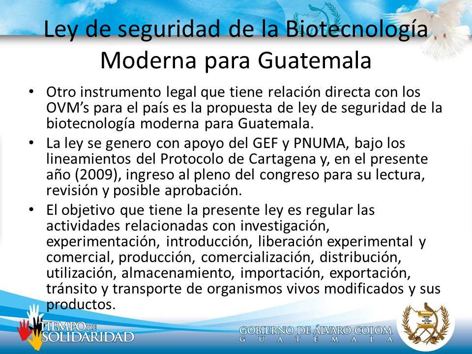 Ley de seguridad de la Biotecnología Moderna para Guatemala Otro instrumento legal que tiene relación directa con los OVMs para el país es la propuest