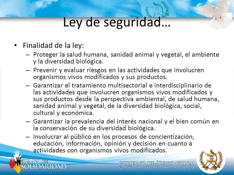Ley de seguridad… Finalidad de la ley: – Proteger la salud humana, sanidad animal y vegetal, el ambiente y la diversidad biológica. – Prevenir y evalu