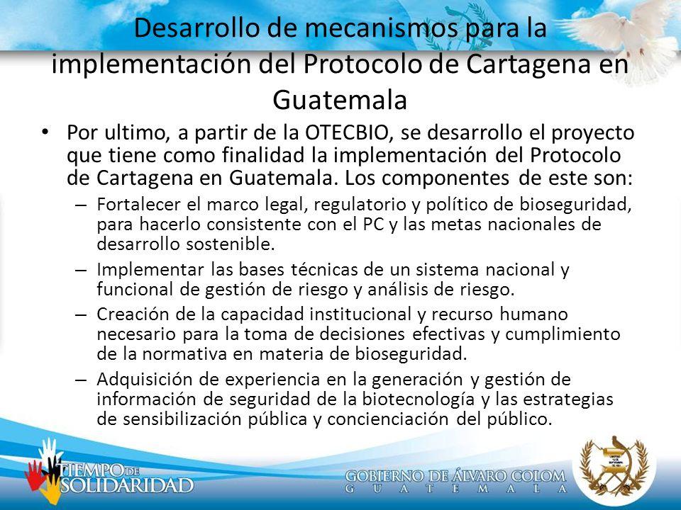 Desarrollo de mecanismos para la implementación del Protocolo de Cartagena en Guatemala Por ultimo, a partir de la OTECBIO, se desarrollo el proyecto