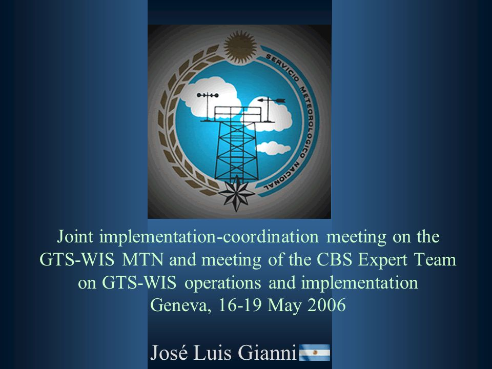 Joint implementation-coordination meeting on the GTS-WIS MTN and meeting of the CBS Expert Team on GTS-WIS operations and implementation Geneva, 16-19 May 2006 José Luis Gianni