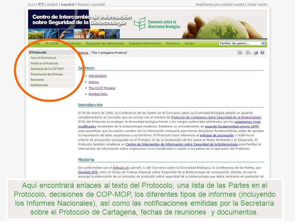 Aquí encontrará enlaces al texto del Protocolo, una lista de las Partes en el Protocolo, decisiones de COP-MOP, los diferentes tipos de informes (incluyendo los Informes Nacionales), así como las notificaciones emitidas por la Secretaría sobre el Protocolo de Cartagena, fechas de reuniones y documentos.