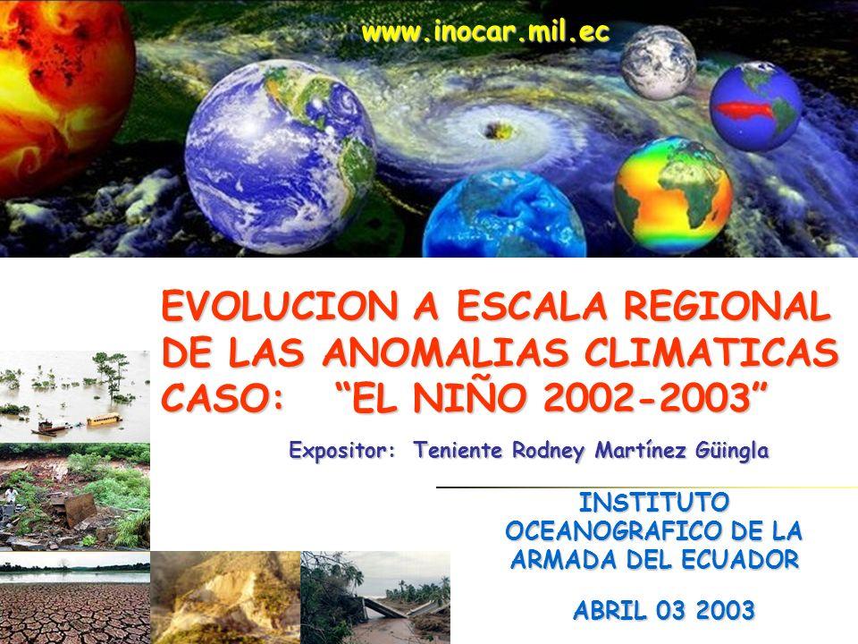 EVOLUCION A ESCALA REGIONAL DE LAS ANOMALIAS CLIMATICAS CASO: EL NIÑO 2002-2003 ABRIL 03 2003 www.inocar.mil.ec INSTITUTO OCEANOGRAFICO DE LA ARMADA DEL ECUADOR Expositor: Teniente Rodney Martínez Güingla