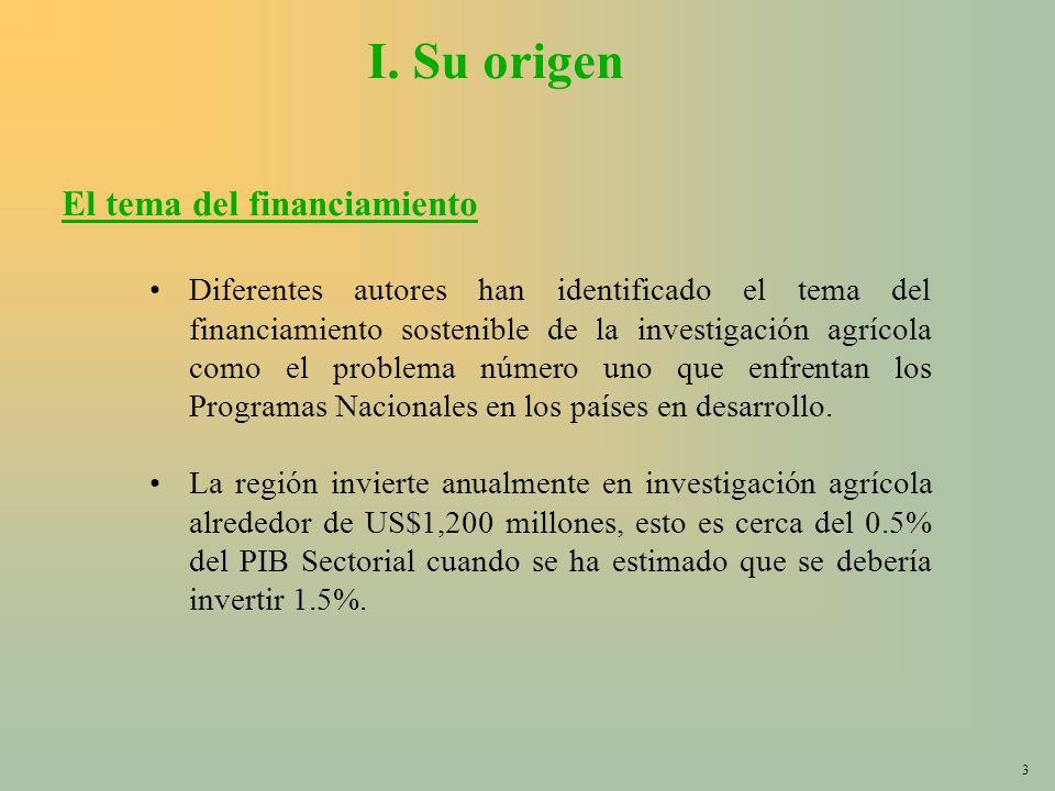 3 I. Su origen Diferentes autores han identificado el tema del financiamiento sostenible de la investigación agrícola como el problema número uno que