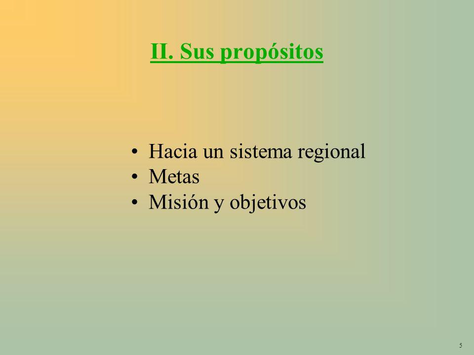5 II. Sus propósitos Hacia un sistema regional Metas Misión y objetivos