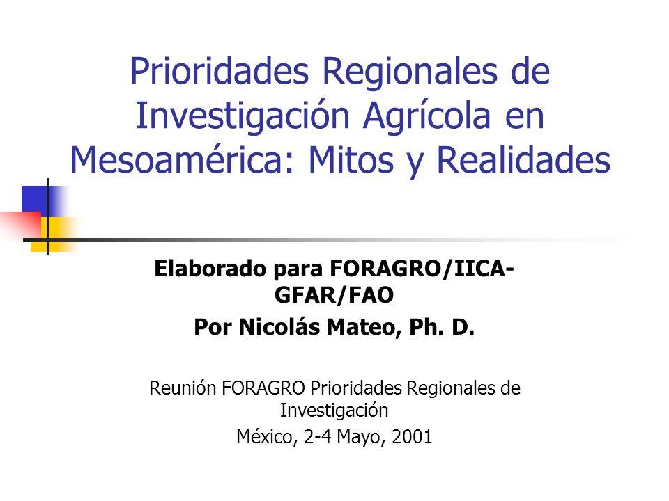 Prioridades Regionales de Investigación Agrícola en Mesoamérica: Mitos y Realidades Elaborado para FORAGRO/IICA- GFAR/FAO Por Nicolás Mateo, Ph. D. Re