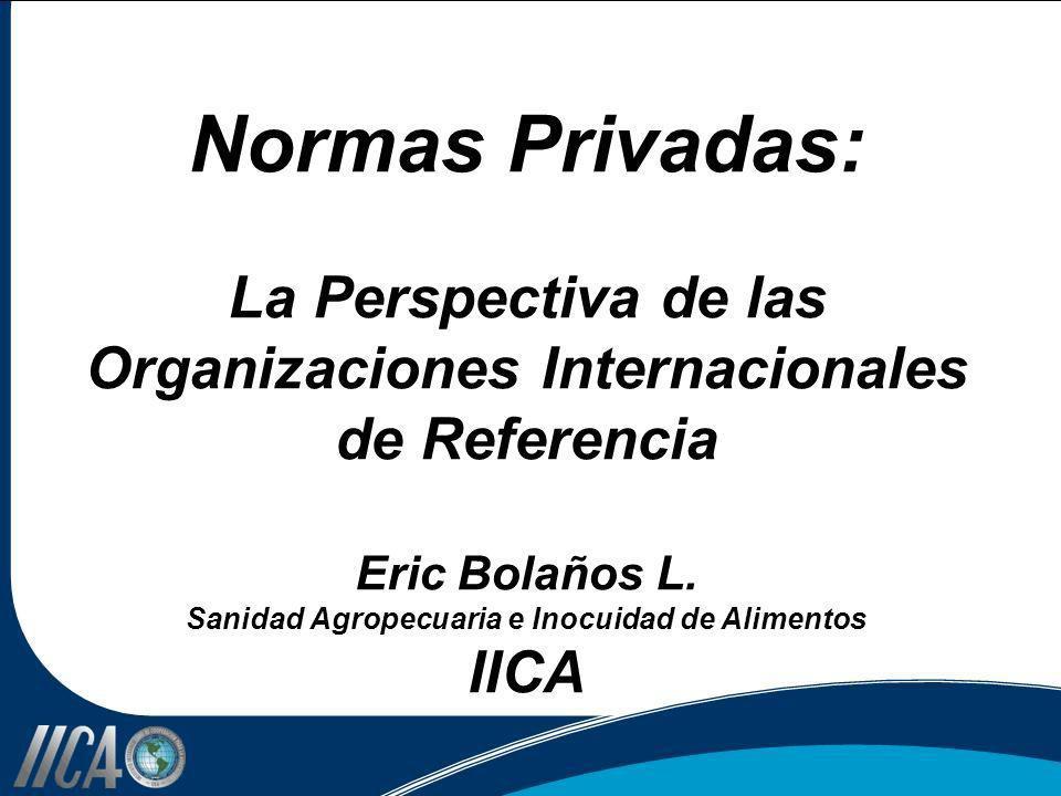 Normas Privadas: La Perspectiva de las Organizaciones Internacionales de Referencia Eric Bolaños L. Sanidad Agropecuaria e Inocuidad de Alimentos IICA