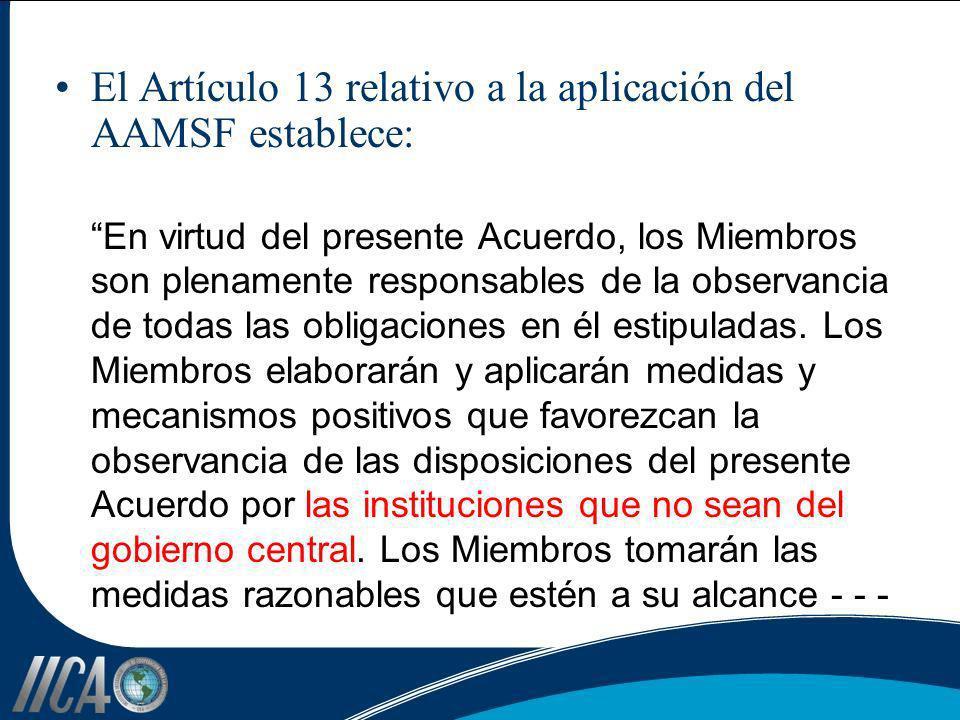 El Artículo 13 relativo a la aplicación del AAMSF establece: En virtud del presente Acuerdo, los Miembros son plenamente responsables de la observanci