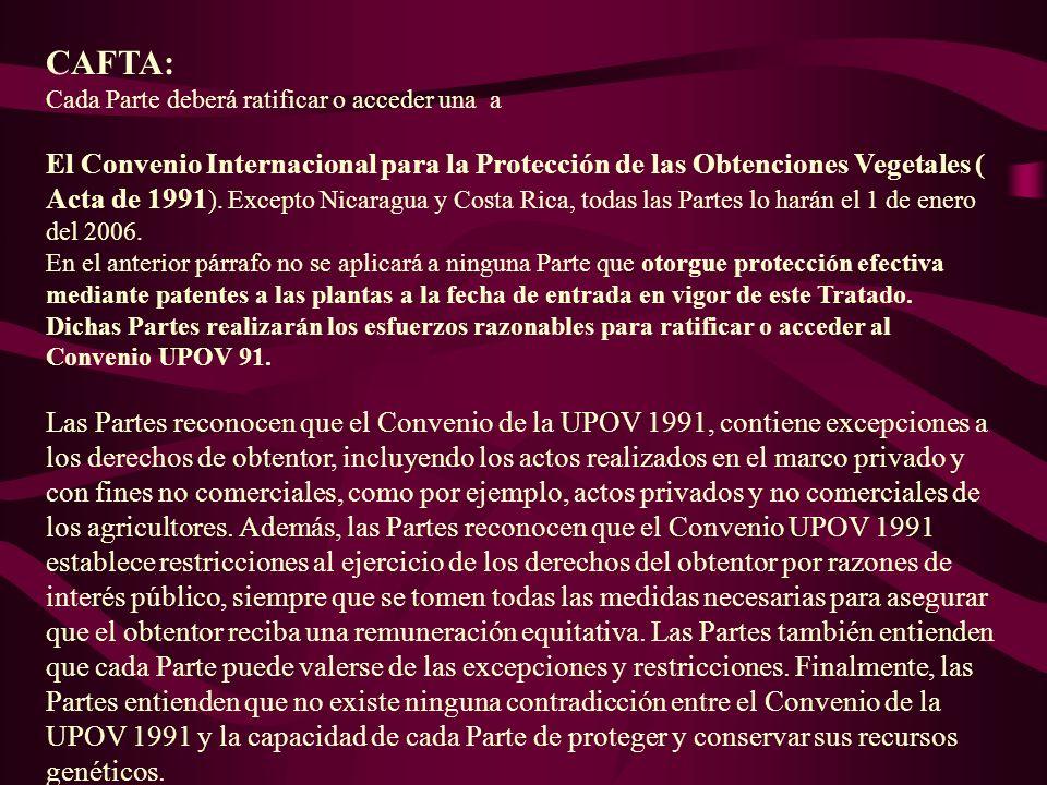 CAFTA: Cada Parte deberá ratificar o acceder una a El Convenio Internacional para la Protección de las Obtenciones Vegetales ( Acta de 1991 ). Excepto