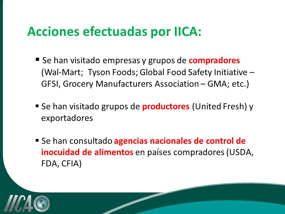 Acciones efectuadas por IICA: Se han visitado empresas y grupos de compradores (Wal-Mart; Tyson Foods; Global Food Safety Initiative – GFSI, Grocery Manufacturers Association – GMA; etc.) Se han visitado grupos de productores (United Fresh) y exportadores Se han consultado agencias nacionales de control de inocuidad de alimentos en países compradores (USDA, FDA, CFIA)