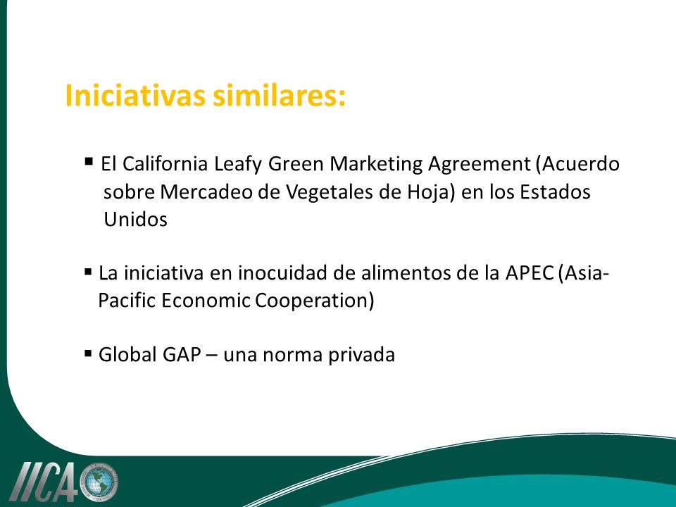 Iniciativas similares: El California Leafy Green Marketing Agreement (Acuerdo sobre Mercadeo de Vegetales de Hoja) en los Estados Unidos La iniciativa en inocuidad de alimentos de la APEC (Asia- Pacific Economic Cooperation) Global GAP – una norma privada