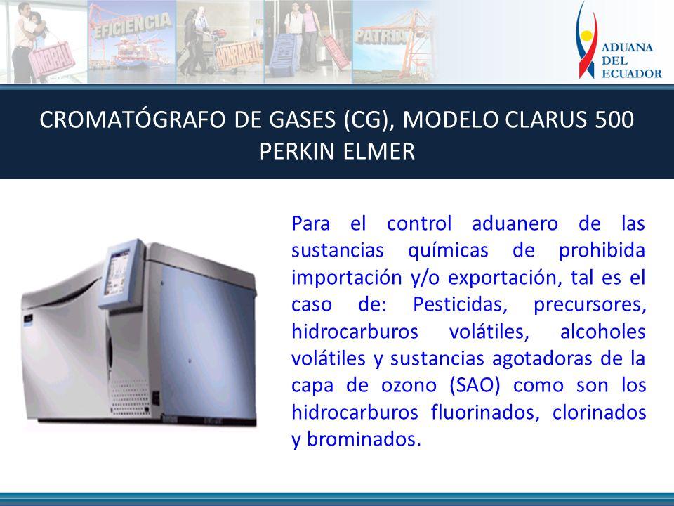 CROMATÓGRAFO DE GASES (CG), MODELO CLARUS 500 PERKIN ELMER Para el control aduanero de las sustancias químicas de prohibida importación y/o exportación, tal es el caso de: Pesticidas, precursores, hidrocarburos volátiles, alcoholes volátiles y sustancias agotadoras de la capa de ozono (SAO) como son los hidrocarburos fluorinados, clorinados y brominados.